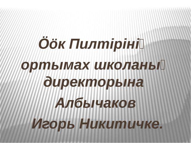 Ööк Пилтiрiнiң ортымах школаның директорына Албычаков Игорь Никитичке.