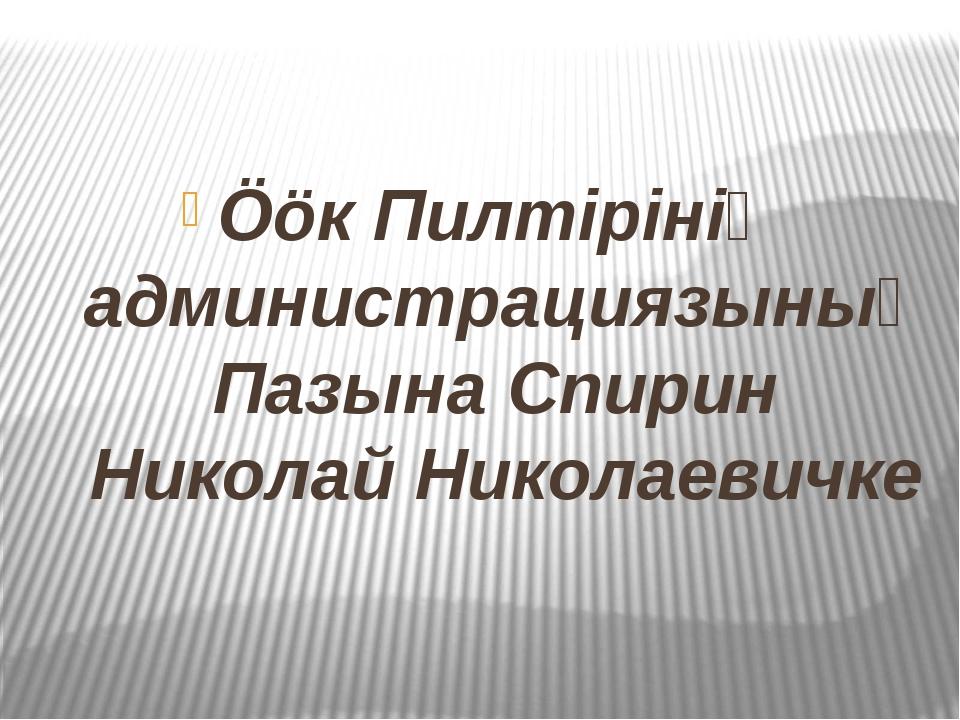 Ööк Пилтiрiнiң администрациязының Пазына Спирин Николай Николаевичке