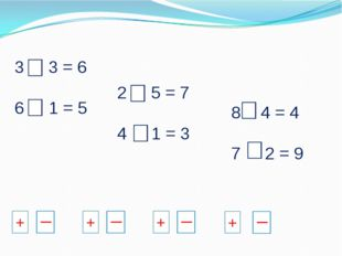 3 + 3 = 6 6 - 1 = 5 2 + 5 = 7 4 - 1 = 3 8 - 4 = 4 7 + 2 = 9 + + + +