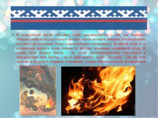 В селькупской сказке «Хозяйка огня» рассказывается о том, как женщина обидел
