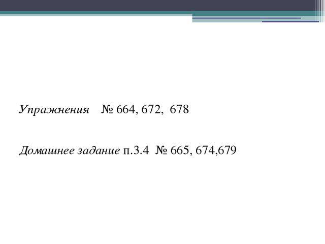 Упражнения № 664, 672, 678 Домашнее задание п.3.4 № 665, 674,679