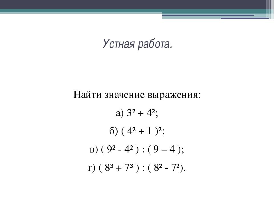 Устная работа. Найти значение выражения: а) 3² + 4²; б) ( 4² + 1 )²; в) ( 9²...
