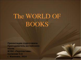 The WORLD OF BOOKS Презентацию подготовила Преподаватель английского языка МУ