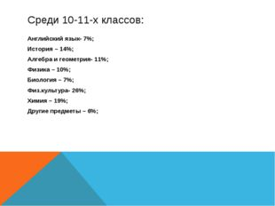 Среди 10-11-х классов: Английский язык- 7%; История – 14%; Алгебра и геометри