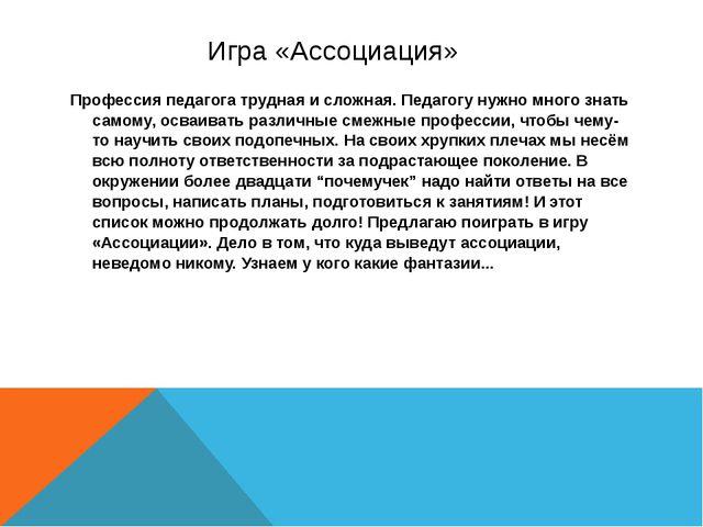 Игра «Ассоциация» Профессия педагога трудная и сложная. Педагогу нужно много...