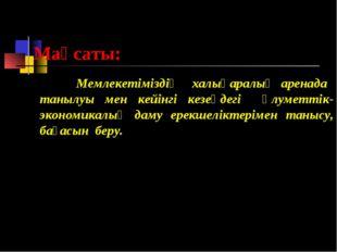 Мақсаты: Мемлекетіміздің халықаралық аренада танылуы мен кейінгі кезеңдегі әл