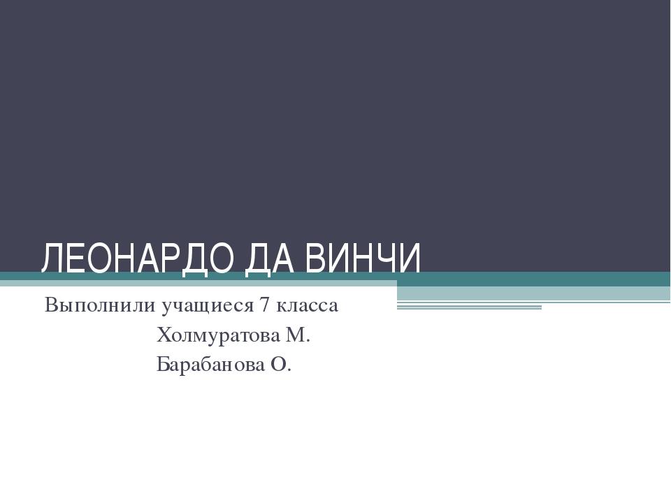 ЛЕОНАРДО ДА ВИНЧИ Выполнили учащиеся 7 класса Холмуратова М. Барабанова О.