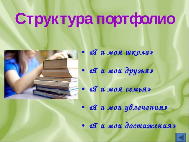 Структура портфолио «Я и моя школа» «Я и мои друзья» «Я и моя семья» «Я и мои...