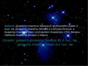 Задание: Диаметр планеты Меркурий приближенно равен 5 тыс. км. Диаметр планет
