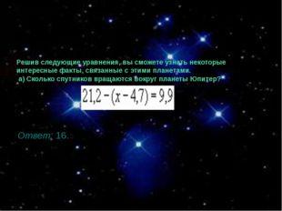 Решив следующие уравнения, вы сможете узнать некоторые интересные факты, связ
