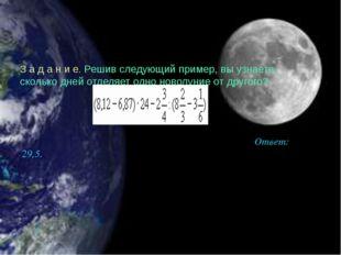 З а д а н и е. Решив следующий пример, вы узнаете, сколько дней отделяет одно