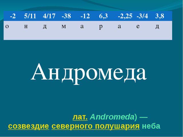 Андроме́да (лат.Andromeda)— созвездие северного полушария неба Андромеда -2...