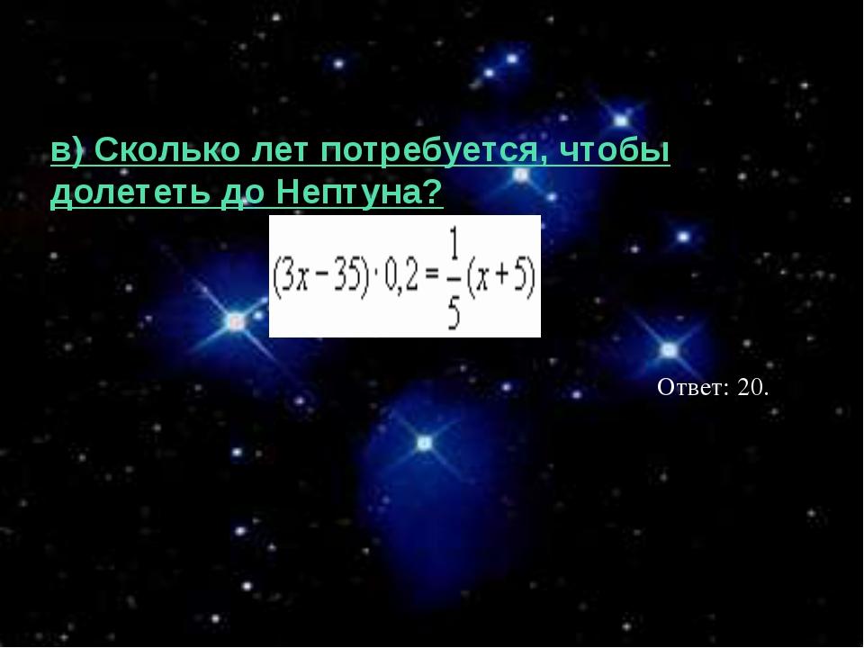 в) Сколько лет потребуется, чтобы долететь до Нептуна? Ответ: 20.