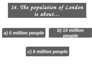 14. The population of London is about… a) 5 million people b) 10 million peop