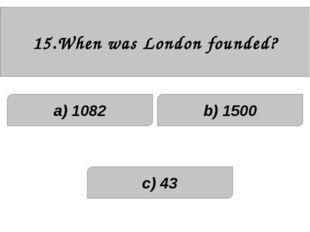 15.When was London founded? a) 1082 c) 43 b) 1500
