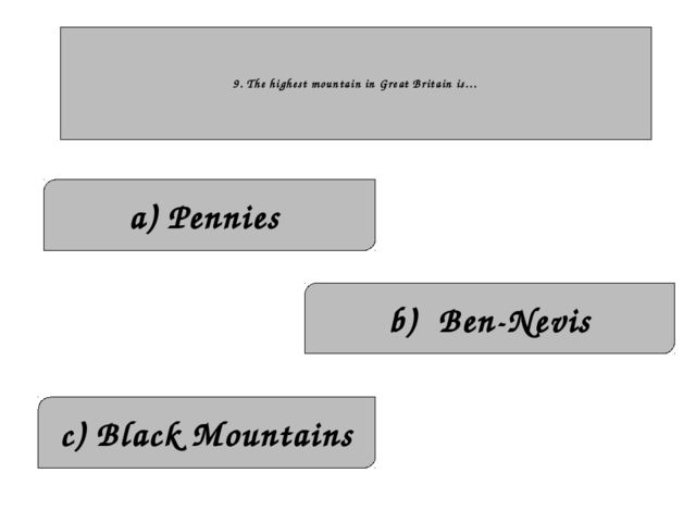 9. The highest mountain in Great Britain is… c) Black Mountains a) Pennies b...