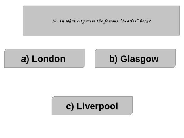 """10. In what city were the famous """"Beatles"""" born? a) London c) Liverpool b) G..."""