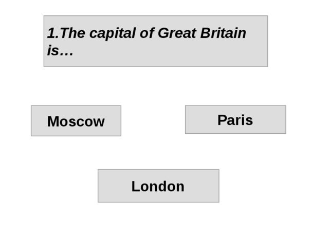 1.The capital of Great Britain is… Moscow Paris London