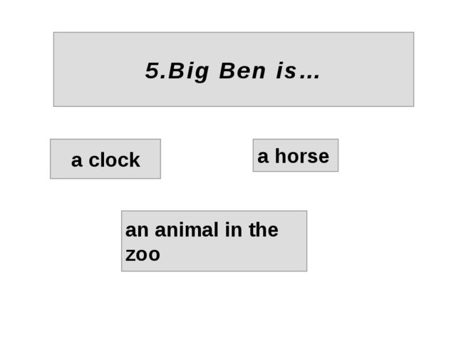 5.Big Ben is… a clock a horse an animal in the zoo