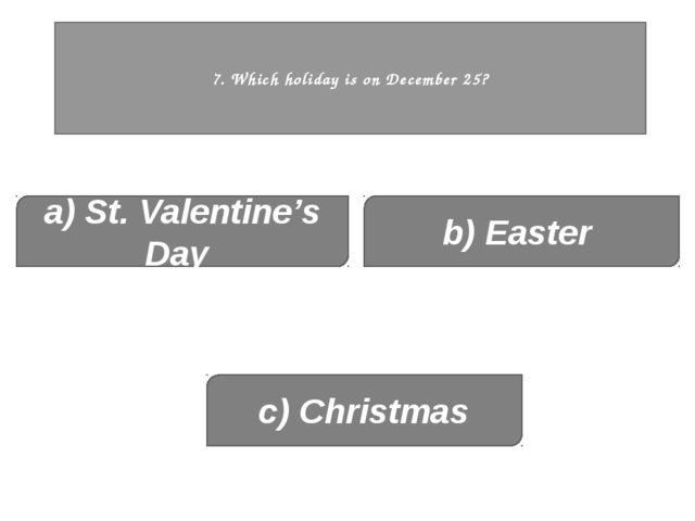 7. Which holiday is on December 25? a) St. Valentine's Day c) Christmas b) E...