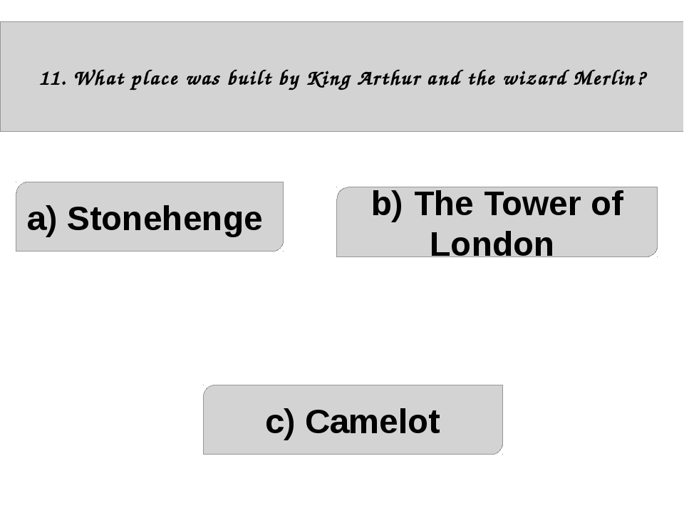 11. What place was built by King Arthur and the wizard Merlin? a) Stonehenge...