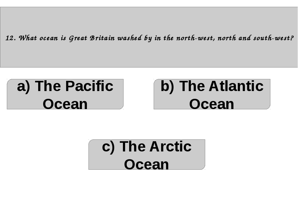 12. What ocean is Great Britain washed by in the north-west, north and south...