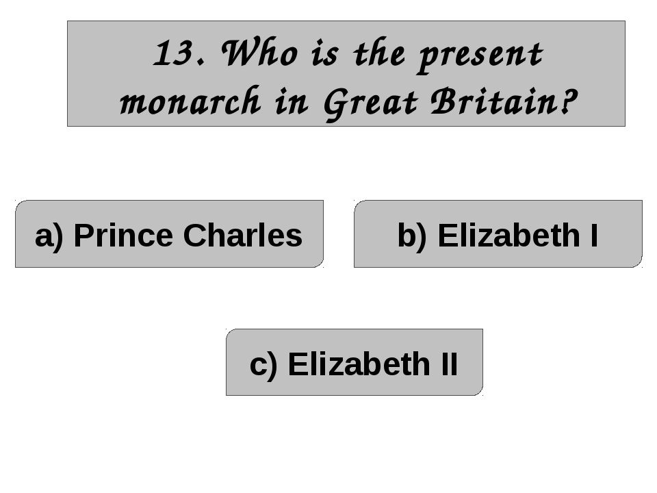 13. Who is the present monarch in Great Britain? a) Prince Charles c) Elizabe...