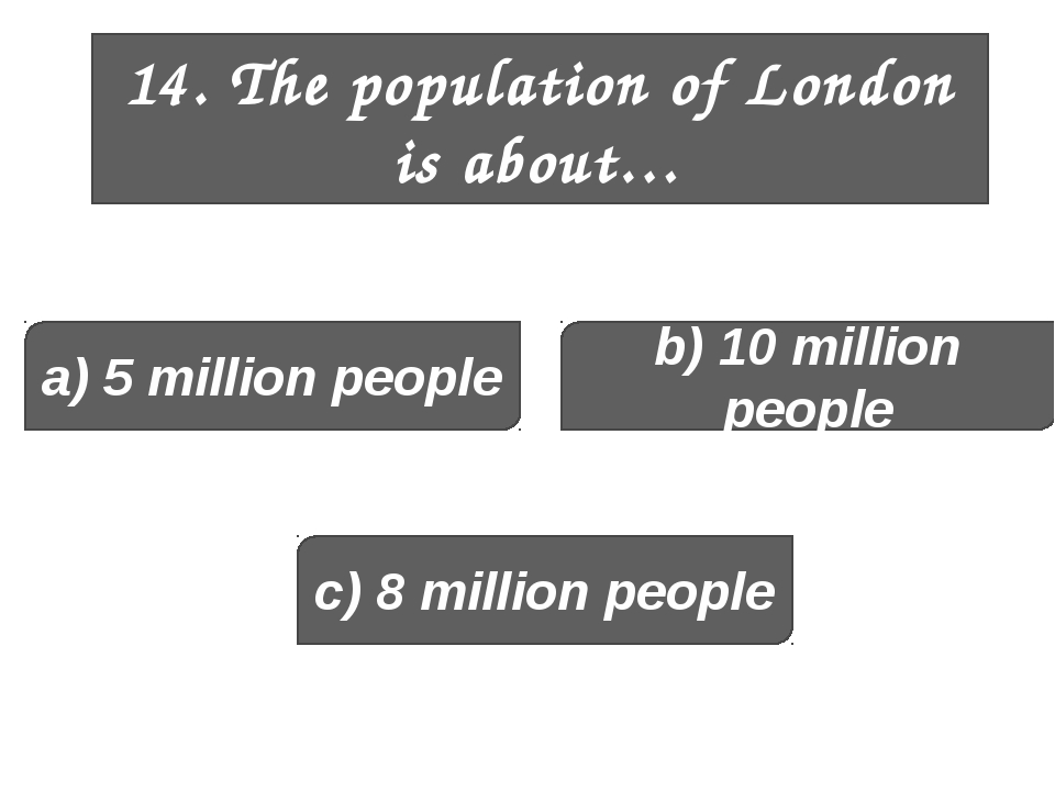 14. The population of London is about… a) 5 million people b) 10 million peop...