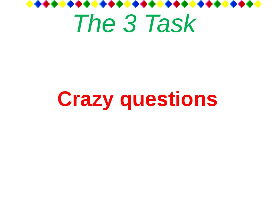 The 3 Task Crazy questions