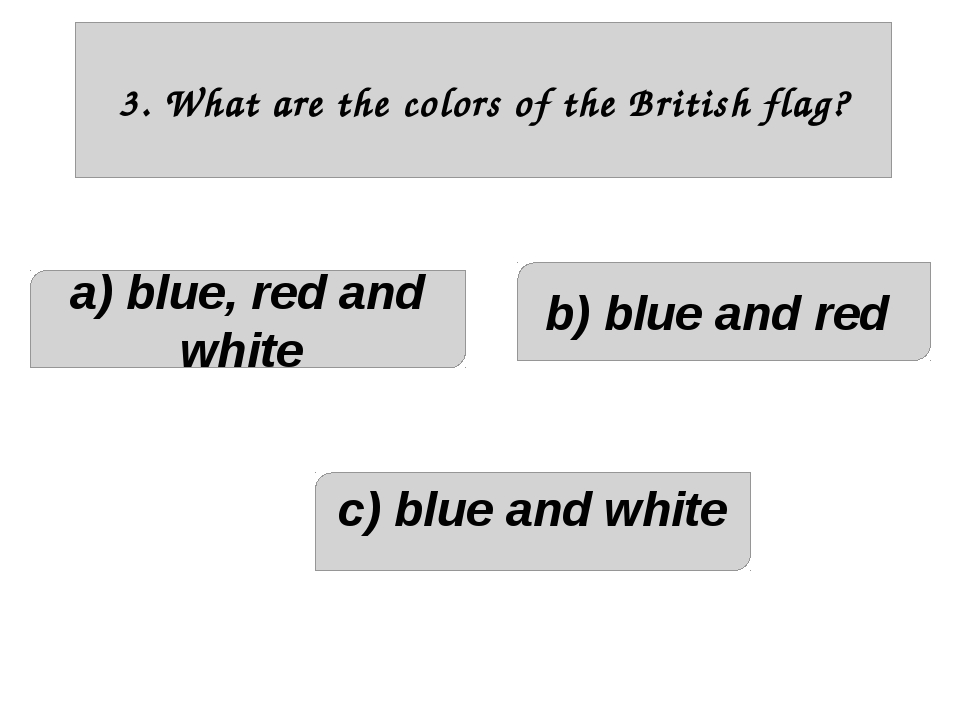 3. What are the colors of the British flag? a) blue, red and white c) blue a...