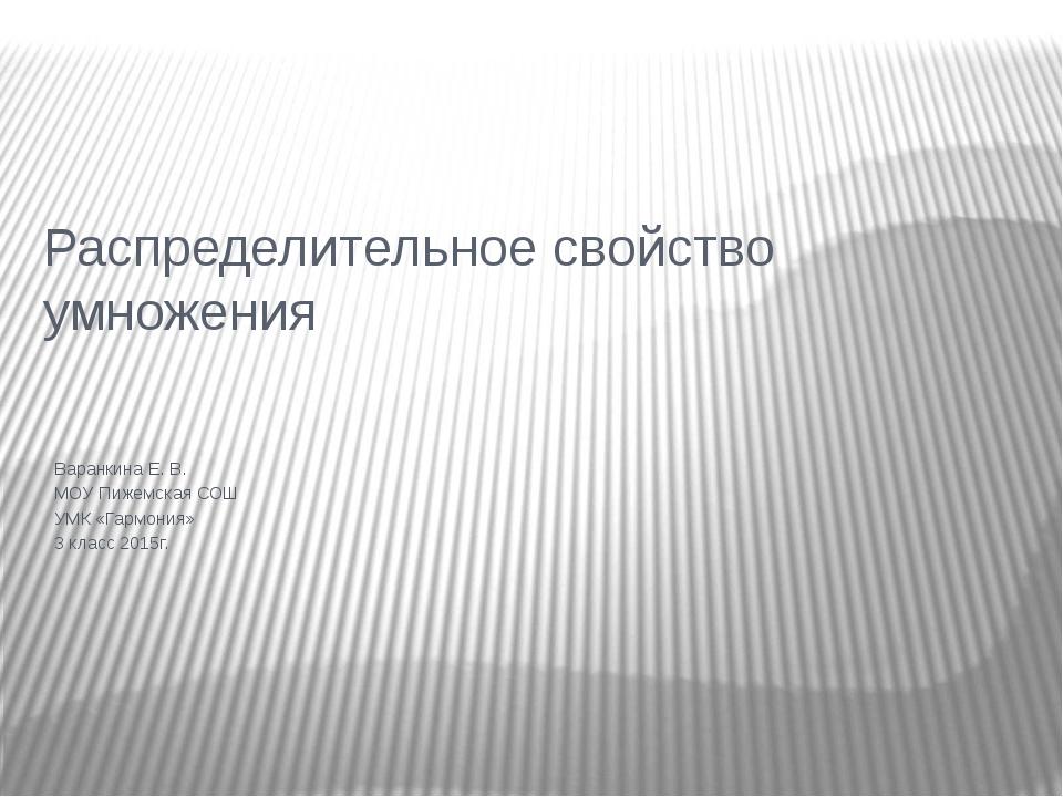 Распределительное свойство умножения Варанкина Е. В. МОУ Пижемская СОШ УМК «Г...