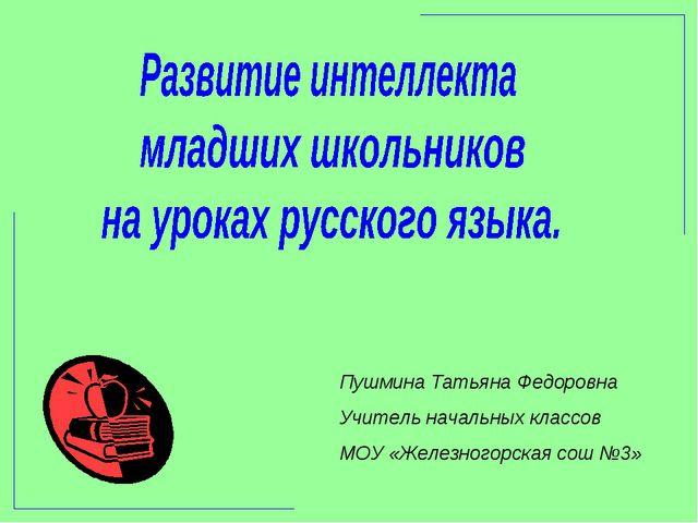 Пушмина Татьяна Федоровна Учитель начальных классов МОУ «Железногорская сош №3»