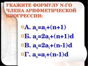 УКАЖИТЕ ФОРМУЛУ N-ГО ЧЛЕНА АРИФМЕТИЧЕСКОЙ ПРОГРЕССИИ: А. аn=а1+(n+1) Б. аn=2а
