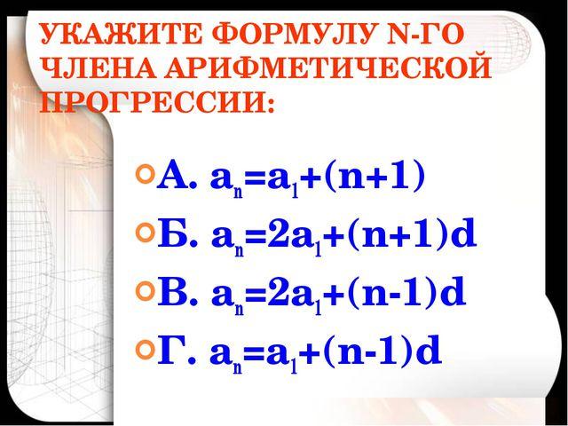 УКАЖИТЕ ФОРМУЛУ N-ГО ЧЛЕНА АРИФМЕТИЧЕСКОЙ ПРОГРЕССИИ: А. аn=а1+(n+1) Б. аn=2а...