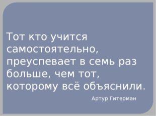 Тот кто учится самостоятельно, преуспевает в семь раз больше, чем тот, которо