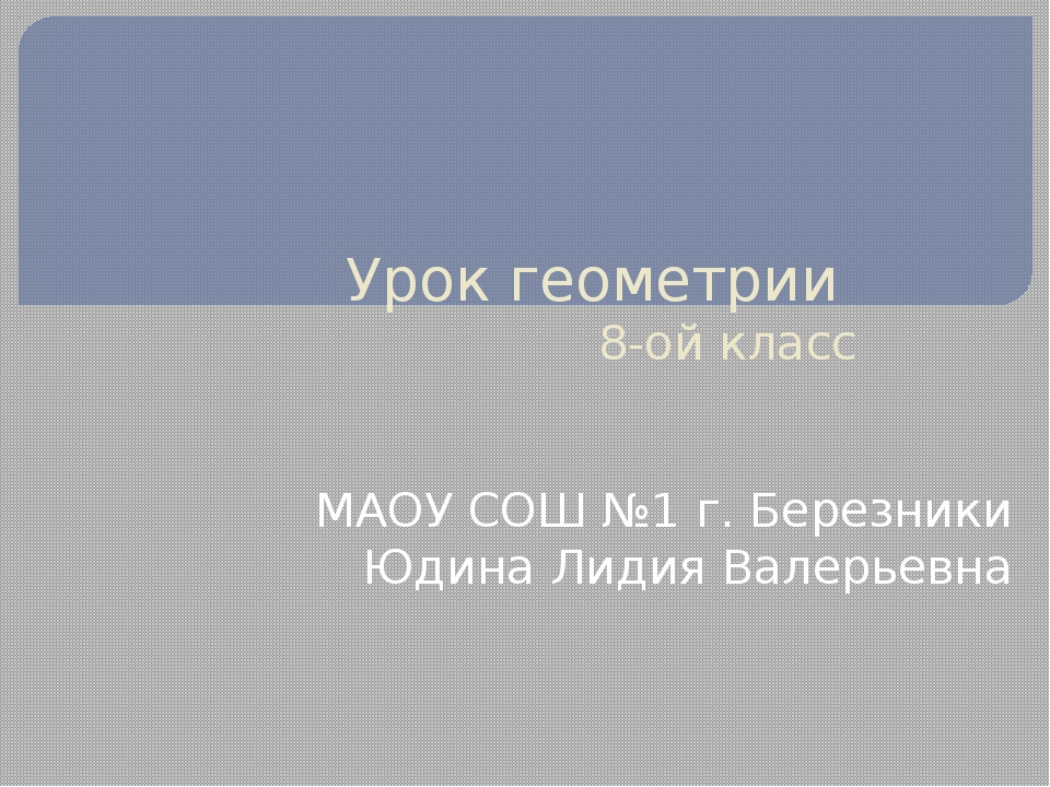 Урок геометрии 8-ой класс МАОУ СОШ №1 г. Березники Юдина Лидия Валерьевна
