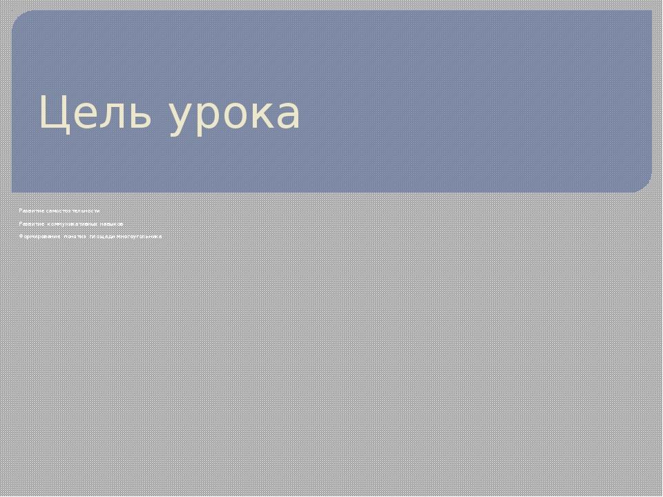 Цель урока Развитие самостоятельности Развитие коммуникативных навыков Формир...
