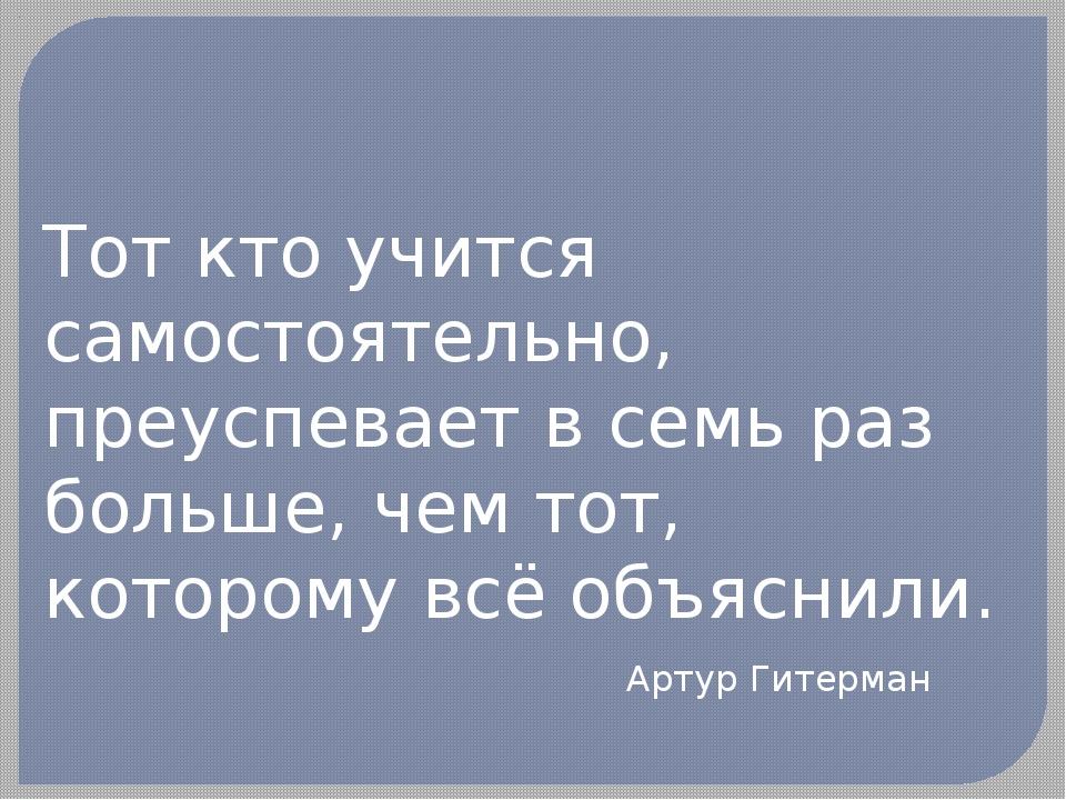 Тот кто учится самостоятельно, преуспевает в семь раз больше, чем тот, которо...