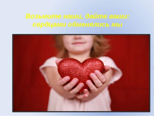 Возьмите наши, дайте ваши: сердцами обменялись мы