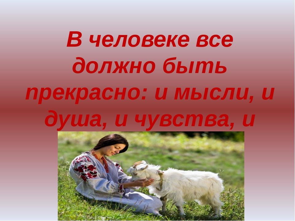 В человеке все должно быть прекрасно: и мысли, и душа, и чувства, и одежда