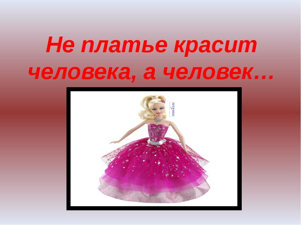 Не платье красит человека, а человек…