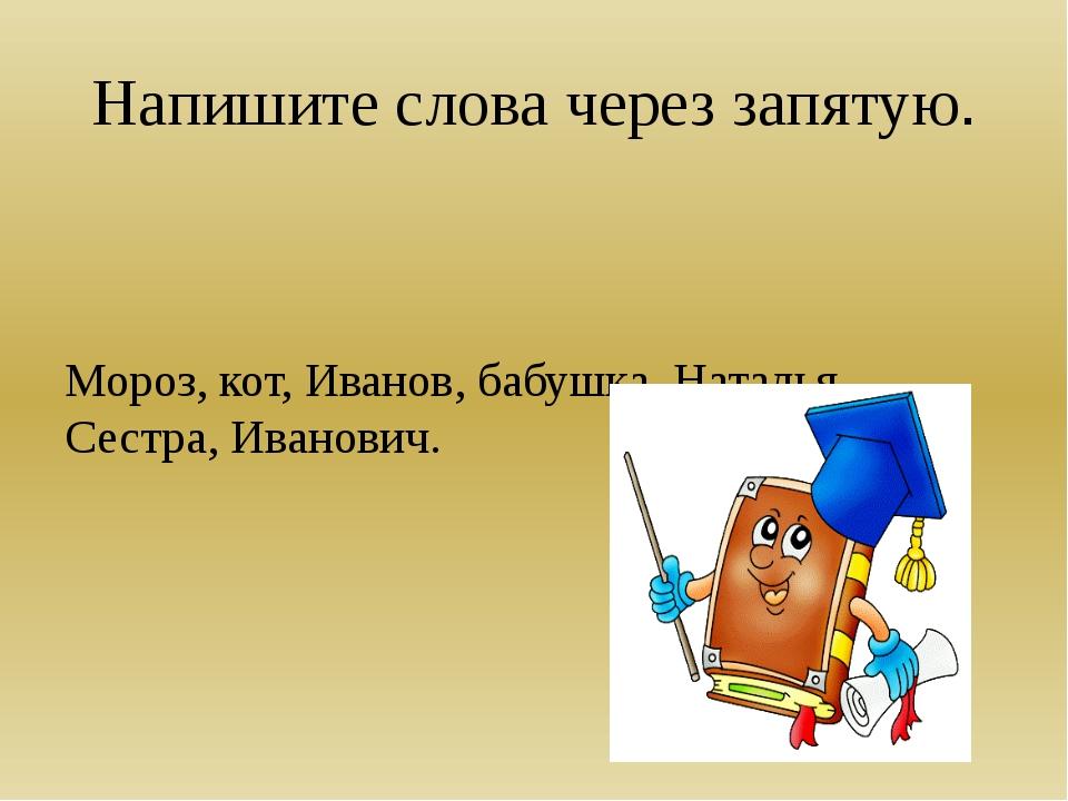 Напишите слова через запятую. Мороз, кот, Иванов, бабушка, Наталья, Сестра, И...