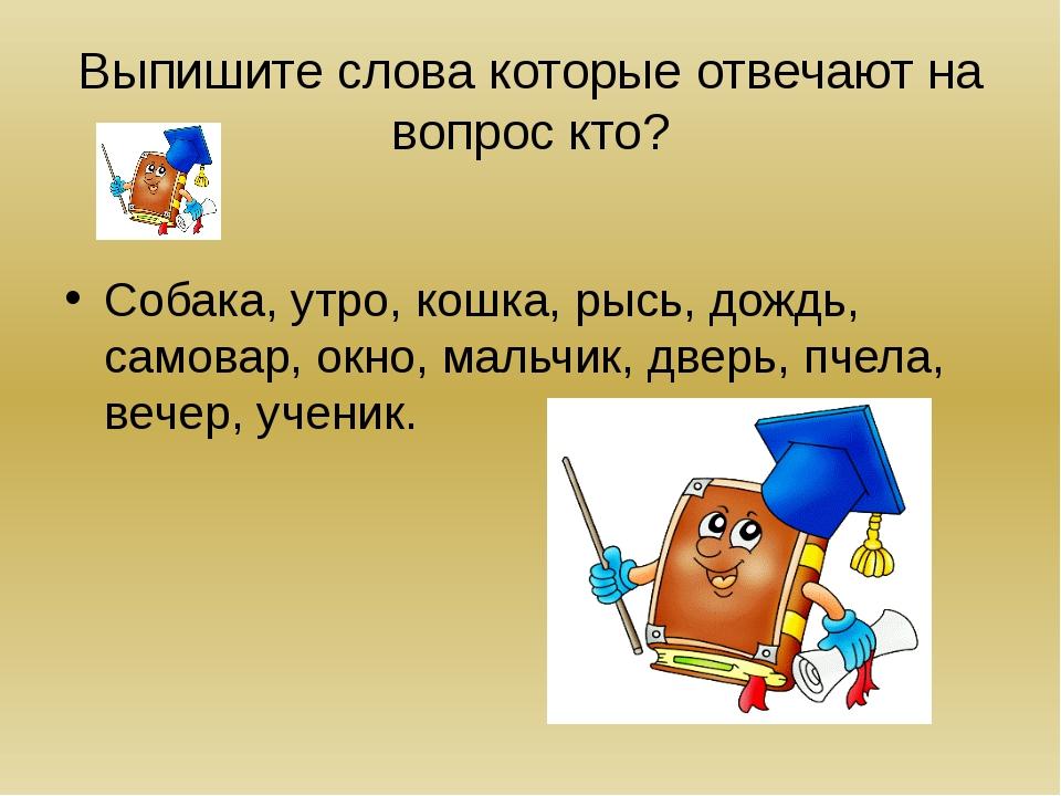 Выпишите слова которые отвечают на вопрос кто? Собака, утро, кошка, рысь, дож...
