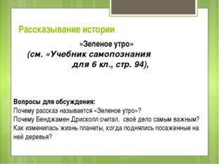 Рассказывание истории «Зеленое утро» (см. «Учебник самопознания для 6 кл., ст