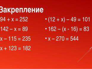 Закрепление 94 + x = 252 142 – x = 89 x – 115 = 235 x + 123 = 182 (12 + x) –