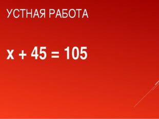 УСТНАЯ РАБОТА x + 45 = 105
