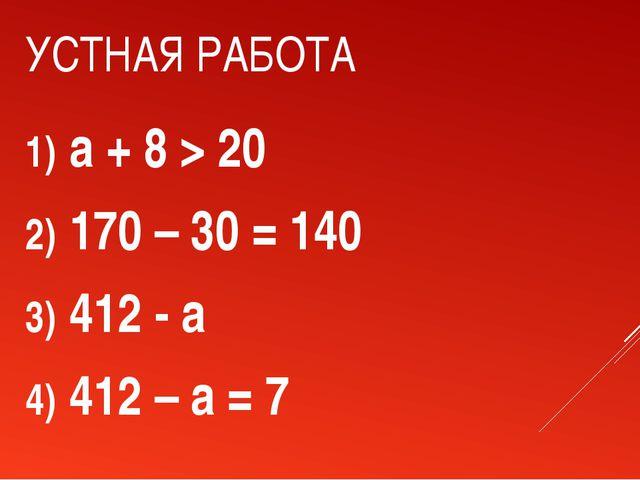 УСТНАЯ РАБОТА a + 8 > 20 170 – 30 = 140 412 - a 412 – a = 7