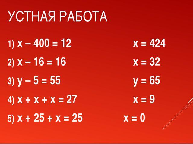 УСТНАЯ РАБОТА x – 400 = 12x = 424 x – 16 = 16x = 32 y – 5 = 55...