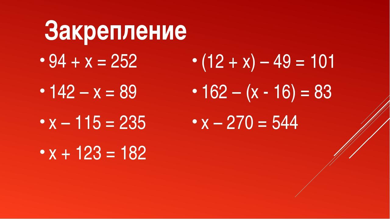 Закрепление 94 + x = 252 142 – x = 89 x – 115 = 235 x + 123 = 182 (12 + x) –...