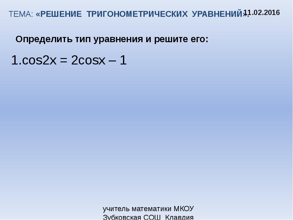 ТЕМА: «РЕШЕНИЕ ТРИГОНОМЕТРИЧЕСКИХ УРАВНЕНИЙ». Определить тип уравнения и реши...